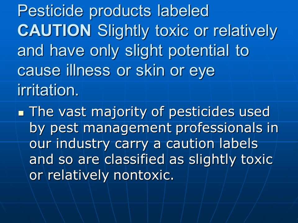 Pesticide products labeled CAUTION Slightly toxic or relatively and have only slight potential to cause illness or skin or eye irritation. The vast ma