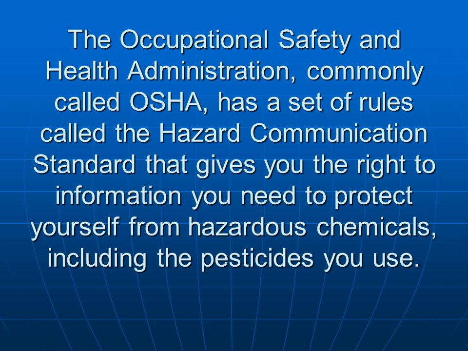The Occupational Safety and Health Administration, commonly called OSHA, has a set of rules called the Hazard Communication Standard that gives you th