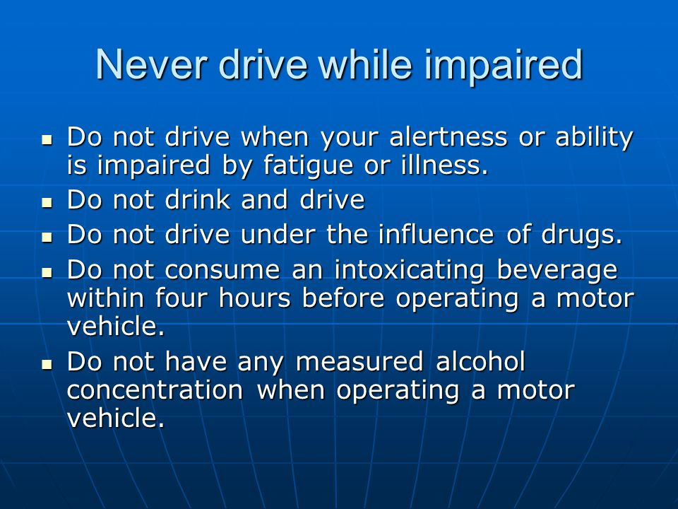 Never drive while impaired Do not drive when your alertness or ability is impaired by fatigue or illness. Do not drive when your alertness or ability