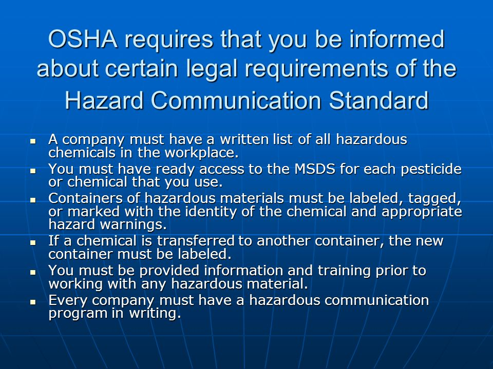 OSHA requires that you be informed about certain legal requirements of the Hazard Communication Standard A company must have a written list of all haz