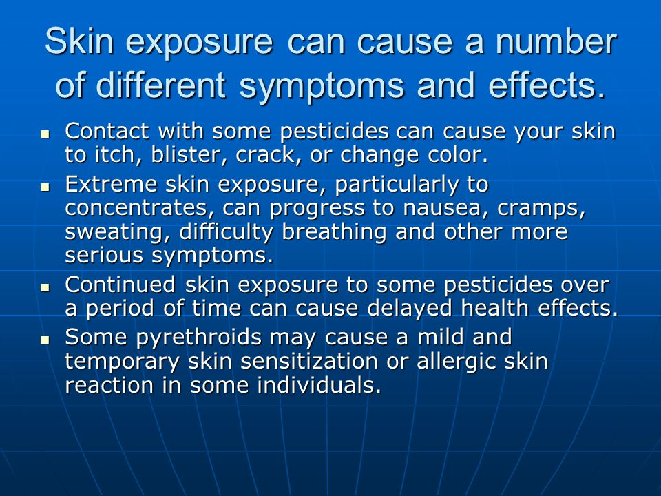 Skin exposure can cause a number of different symptoms and effects. Contact with some pesticides can cause your skin to itch, blister, crack, or chang