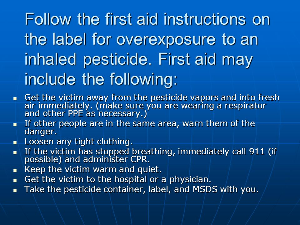 Follow the first aid instructions on the label for overexposure to an inhaled pesticide. First aid may include the following: Get the victim away from