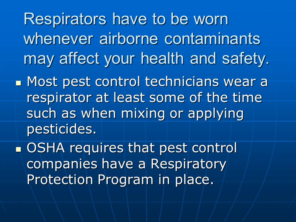 Respirators have to be worn whenever airborne contaminants may affect your health and safety. Most pest control technicians wear a respirator at least