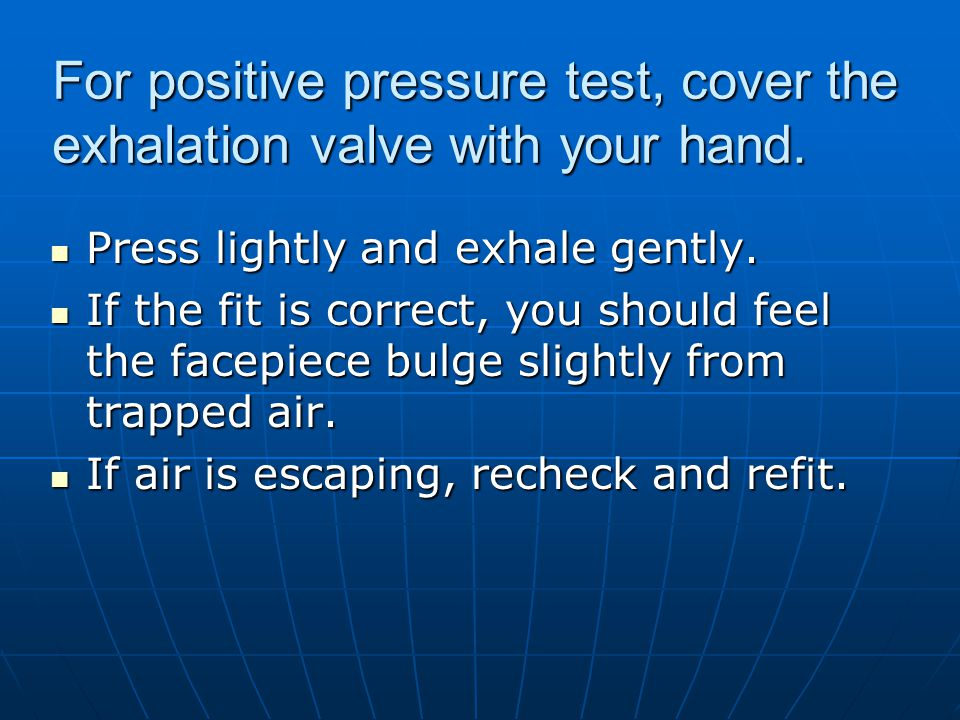 For positive pressure test, cover the exhalation valve with your hand. Press lightly and exhale gently. Press lightly and exhale gently. If the fit is