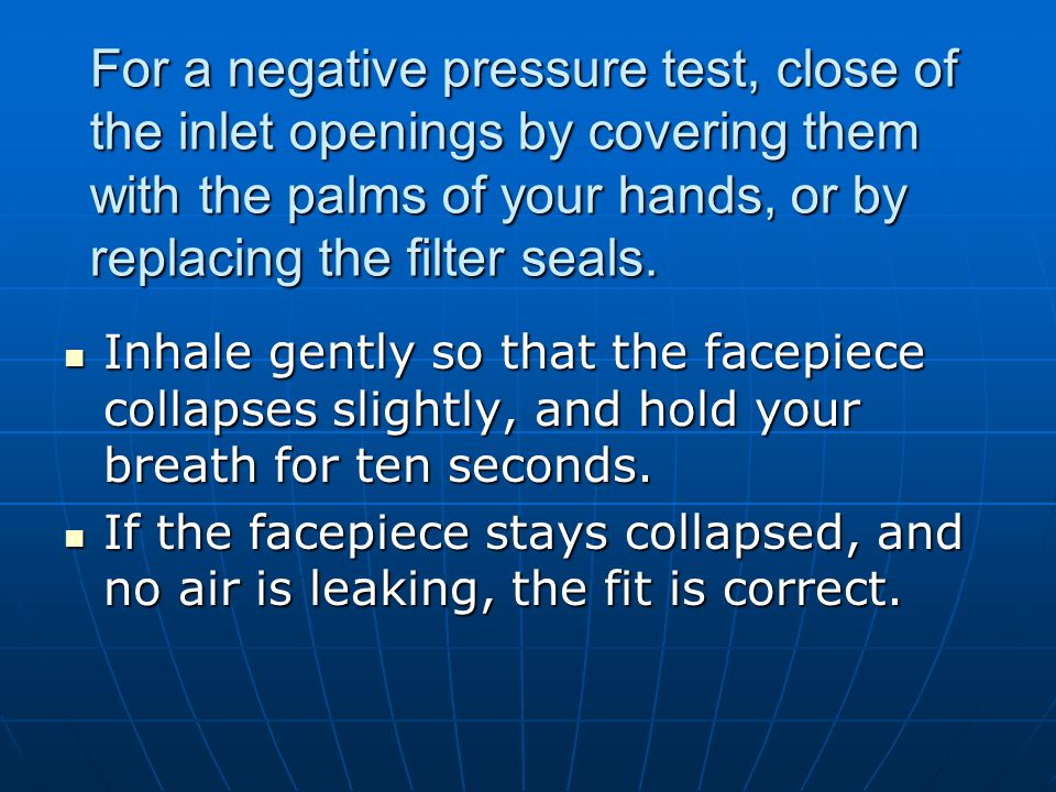 For a negative pressure test, close of the inlet openings by covering them with the palms of your hands, or by replacing the filter seals. Inhale gent