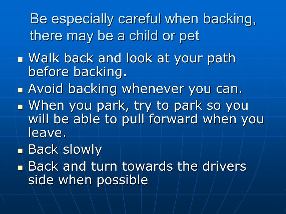 Be especially careful when backing, there may be a child or pet Walk back and look at your path before backing. Walk back and look at your path before