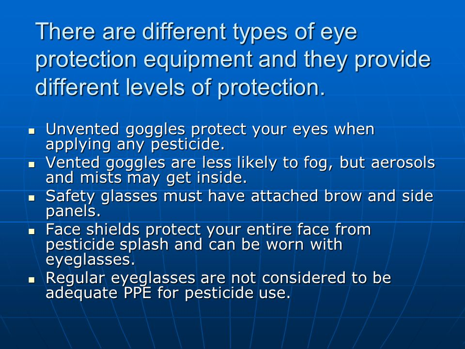 There are different types of eye protection equipment and they provide different levels of protection. Unvented goggles protect your eyes when applyin