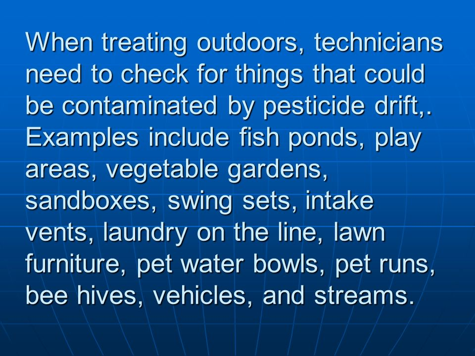 When treating outdoors, technicians need to check for things that could be contaminated by pesticide drift,. Examples include fish ponds, play areas,