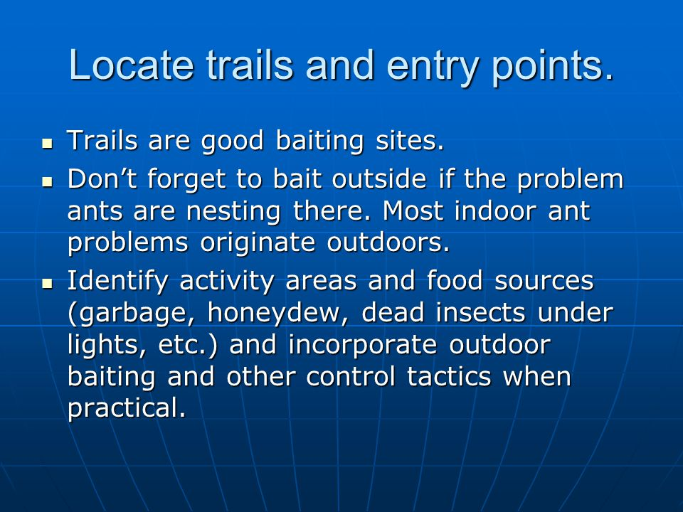 Locate trails and entry points. Trails are good baiting sites. Trails are good baiting sites. Dont forget to bait outside if the problem ants are nest