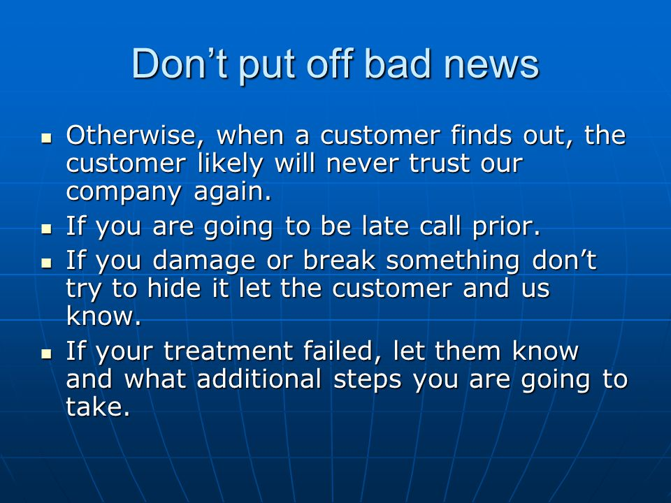 Dont put off bad news Otherwise, when a customer finds out, the customer likely will never trust our company again. Otherwise, when a customer finds o