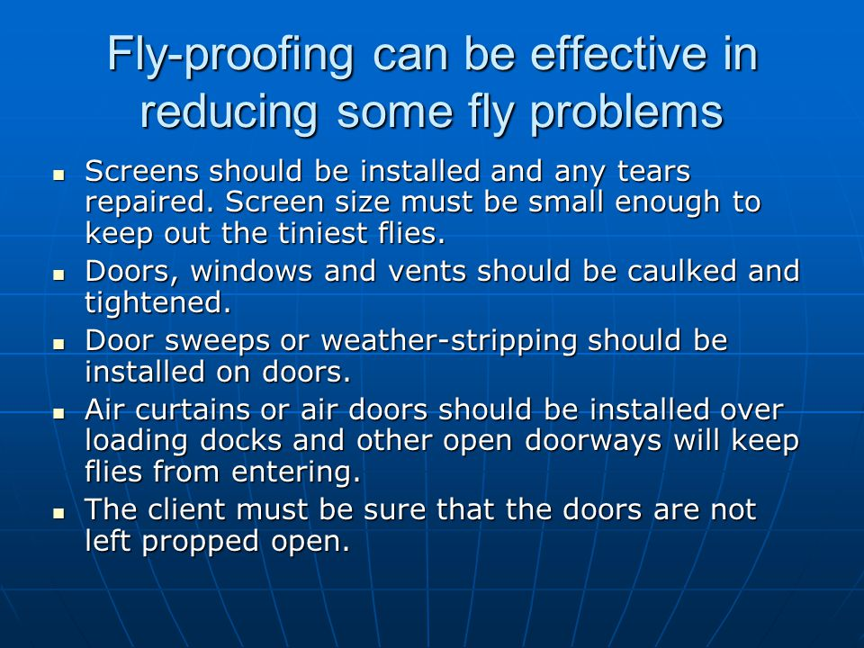 Fly-proofing can be effective in reducing some fly problems Screens should be installed and any tears repaired. Screen size must be small enough to ke
