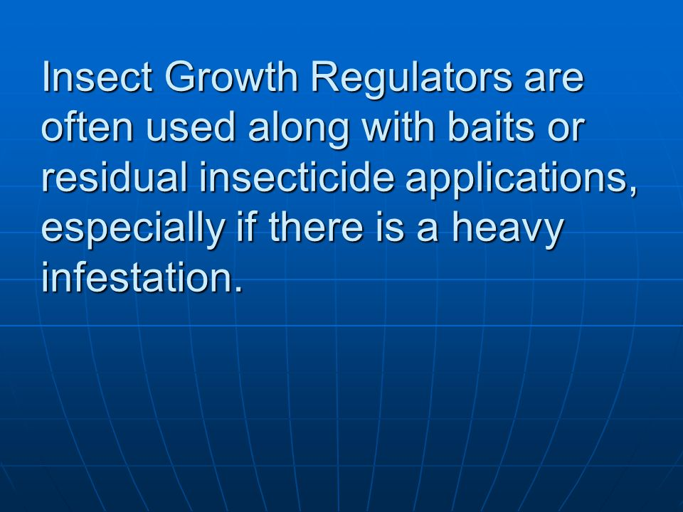 Insect Growth Regulators are often used along with baits or residual insecticide applications, especially if there is a heavy infestation.