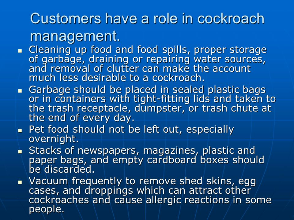 Customers have a role in cockroach management. Cleaning up food and food spills, proper storage of garbage, draining or repairing water sources, and r