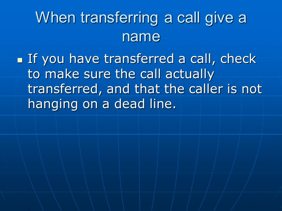 When transferring a call give a name If you have transferred a call, check to make sure the call actually transferred, and that the caller is not hang