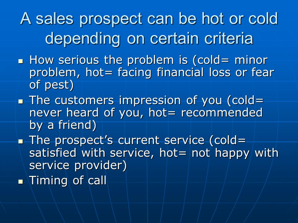 A sales prospect can be hot or cold depending on certain criteria How serious the problem is (cold= minor problem, hot= facing financial loss or fear