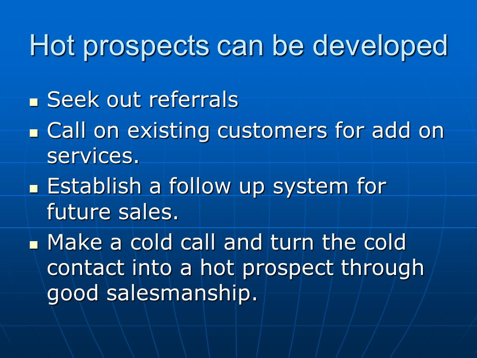 Hot prospects can be developed Seek out referrals Seek out referrals Call on existing customers for add on services. Call on existing customers for ad