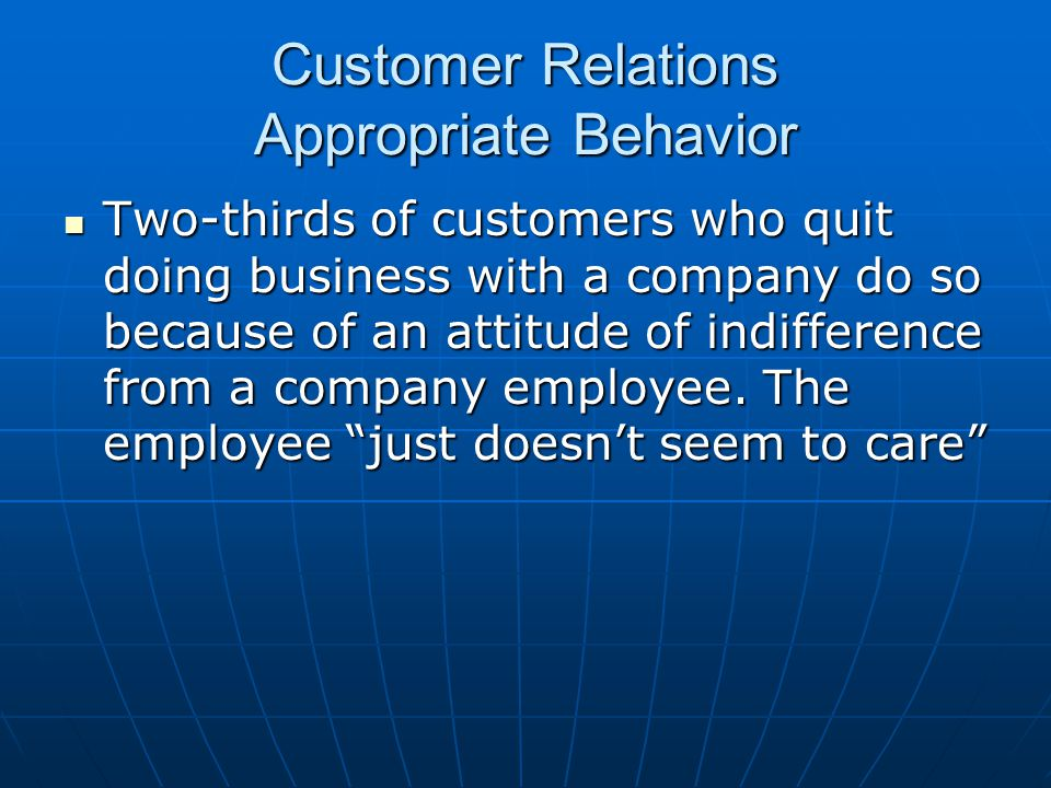 Customer Relations Appropriate Behavior Two-thirds of customers who quit doing business with a company do so because of an attitude of indifference fr