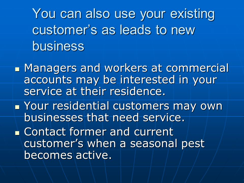 You can also use your existing customers as leads to new business Managers and workers at commercial accounts may be interested in your service at the