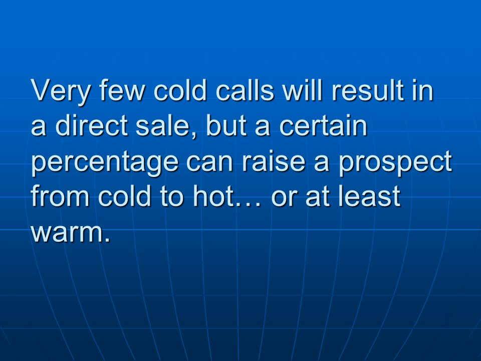 Very few cold calls will result in a direct sale, but a certain percentage can raise a prospect from cold to hot… or at least warm.