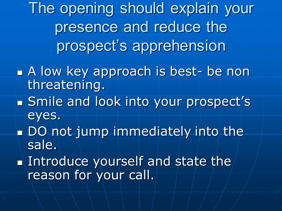 The opening should explain your presence and reduce the prospects apprehension A low key approach is best- be non threatening. A low key approach is b