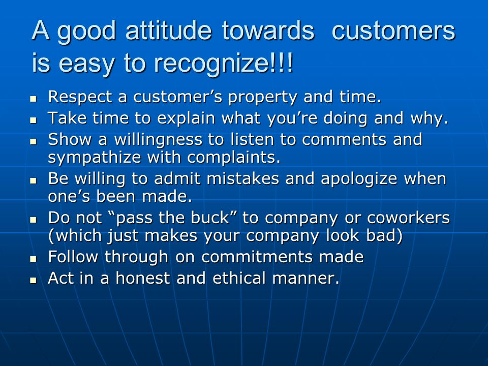 A good attitude towards customers is easy to recognize!!! Respect a customers property and time. Respect a customers property and time. Take time to e