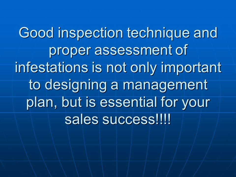 Good inspection technique and proper assessment of infestations is not only important to designing a management plan, but is essential for your sales