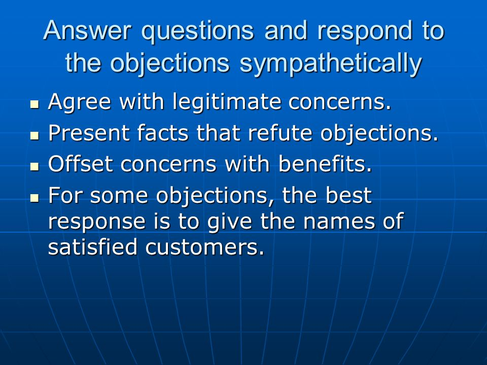Answer questions and respond to the objections sympathetically Agree with legitimate concerns. Agree with legitimate concerns. Present facts that refu