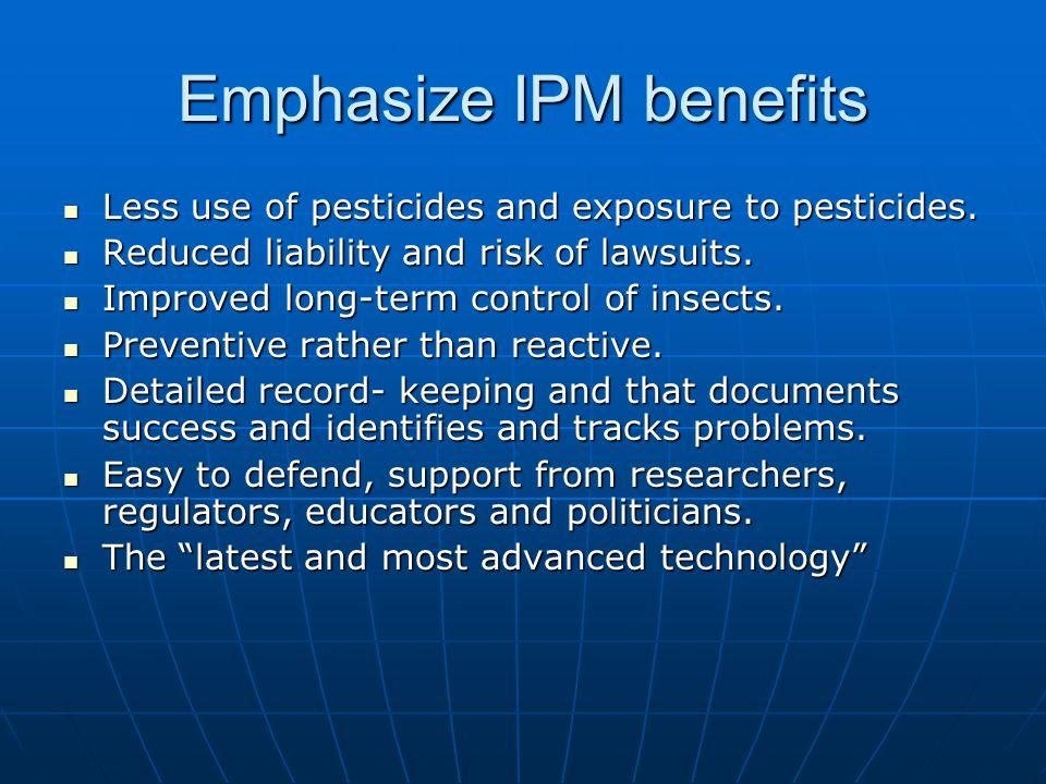 Emphasize IPM benefits Less use of pesticides and exposure to pesticides. Less use of pesticides and exposure to pesticides. Reduced liability and ris