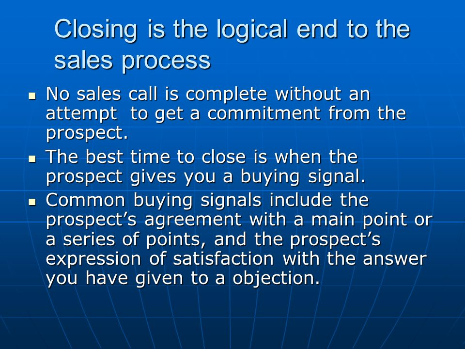 Closing is the logical end to the sales process No sales call is complete without an attempt to get a commitment from the prospect. No sales call is c