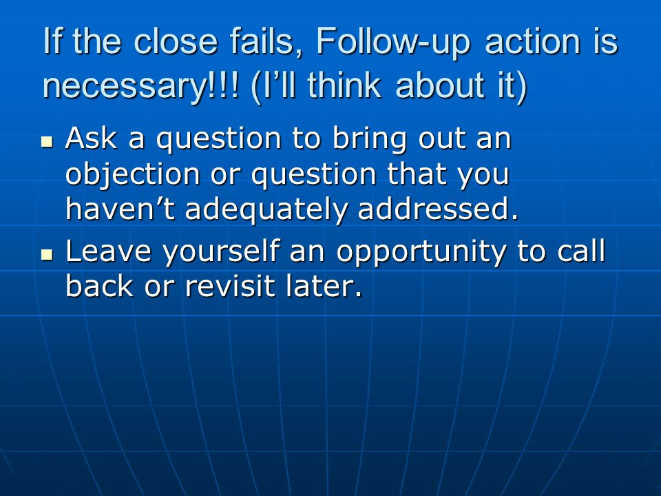 If the close fails, Follow-up action is necessary!!! (Ill think about it) Ask a question to bring out an objection or question that you havent adequat