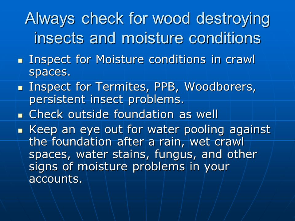 Always check for wood destroying insects and moisture conditions Inspect for Moisture conditions in crawl spaces. Inspect for Moisture conditions in c