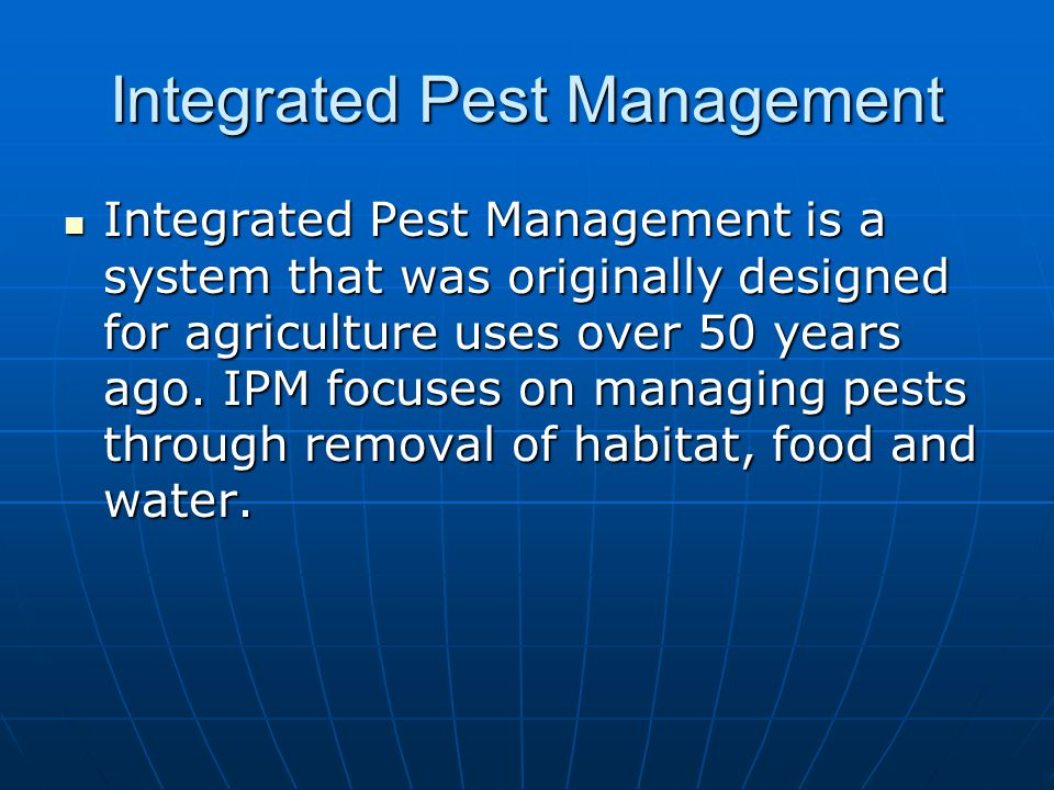 Integrated Pest Management Integrated Pest Management is a system that was originally designed for agriculture uses over 50 years ago. IPM focuses on