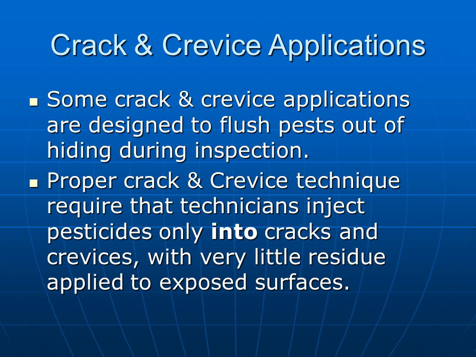 Crack & Crevice Applications Some crack & crevice applications are designed to flush pests out of hiding during inspection. Some crack & crevice appli