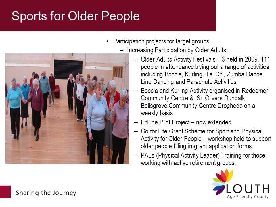 Participation projects for target groups –Increasing Participation by Older Adults – Older Adults Activity Festivals – 3 held in 2009, 111 people in attendance trying out a range of activities including Boccia, Kurling, Tai Chi, Zumba Dance, Line Dancing and Parachute Activities – Boccia and Kurling Activity organised in Redeemer Community Centre & St.