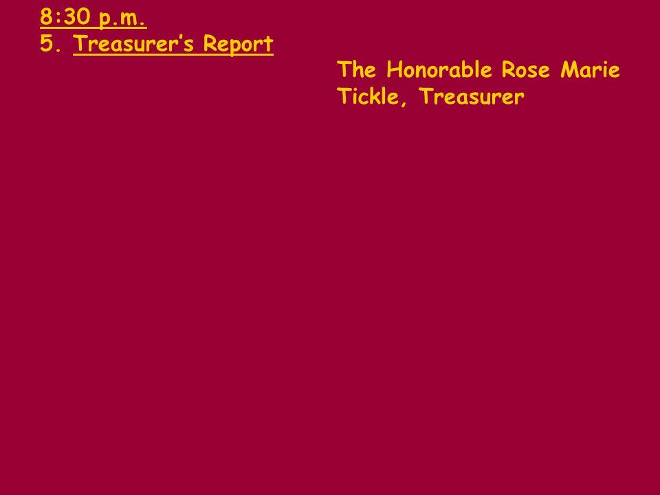 8:30 p.m. 5.Treasurers Report The Honorable Rose Marie Tickle, Treasurer