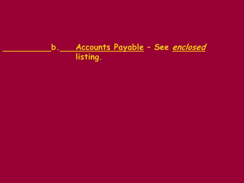 b.Accounts Payable – See enclosed listing.