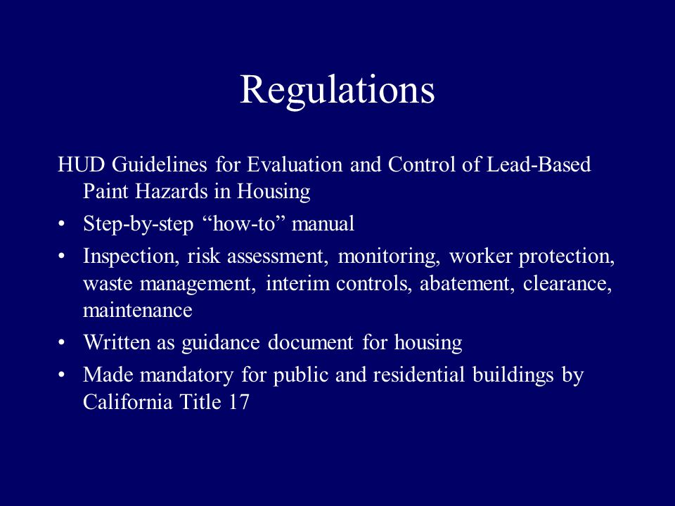 Regulations HUD Guidelines for Evaluation and Control of Lead-Based Paint Hazards in Housing Step-by-step how-to manual Inspection, risk assessment, monitoring, worker protection, waste management, interim controls, abatement, clearance, maintenance Written as guidance document for housing Made mandatory for public and residential buildings by California Title 17