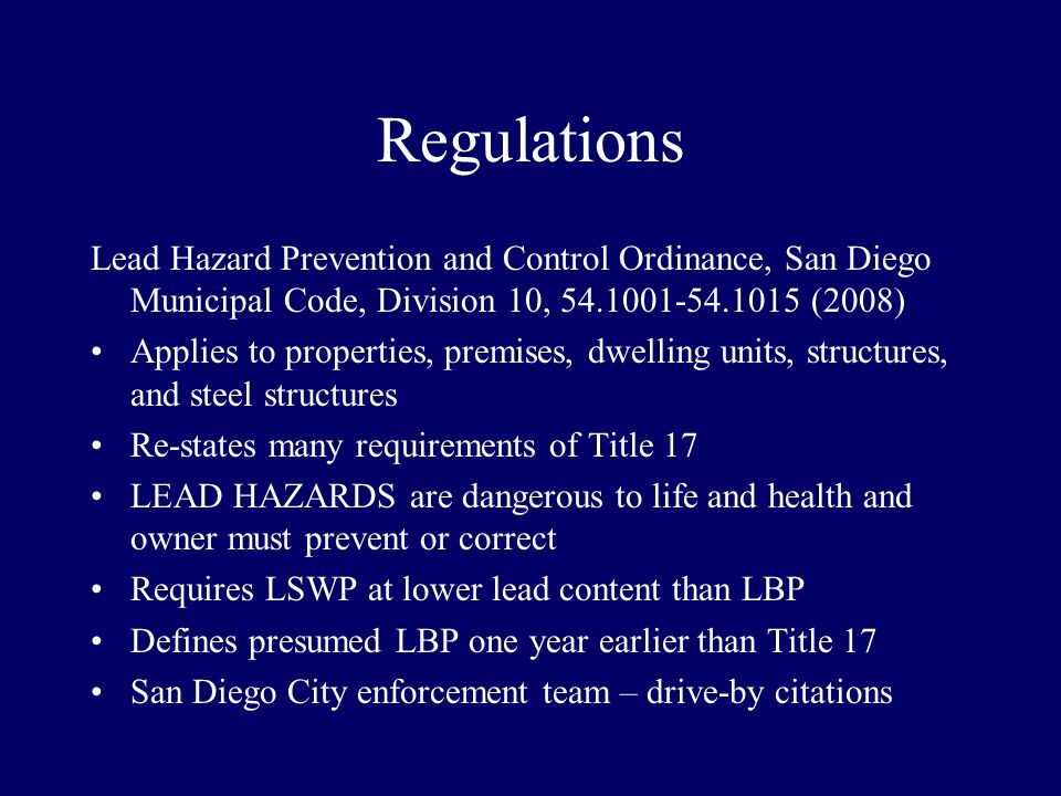 Regulations Lead Hazard Prevention and Control Ordinance, San Diego Municipal Code, Division 10, 54.1001-54.1015 (2008) Applies to properties, premises, dwelling units, structures, and steel structures Re-states many requirements of Title 17 LEAD HAZARDS are dangerous to life and health and owner must prevent or correct Requires LSWP at lower lead content than LBP Defines presumed LBP one year earlier than Title 17 San Diego City enforcement team – drive-by citations