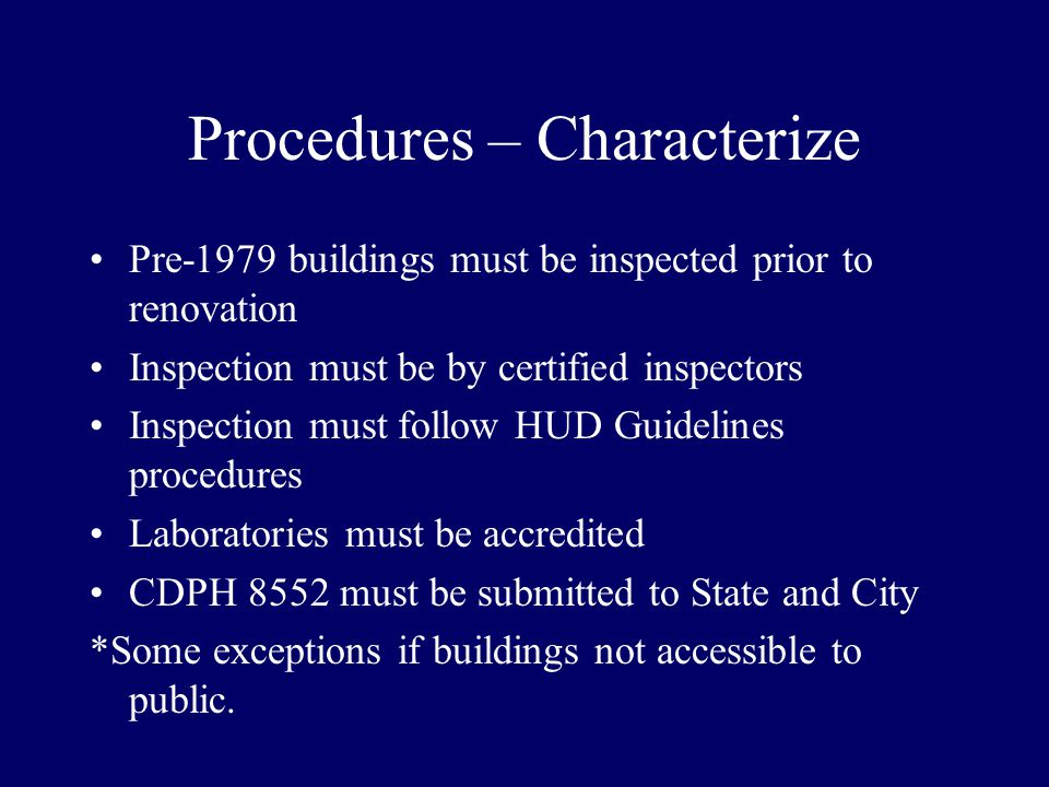 Procedures – Characterize Pre-1979 buildings must be inspected prior to renovation Inspection must be by certified inspectors Inspection must follow HUD Guidelines procedures Laboratories must be accredited CDPH 8552 must be submitted to State and City *Some exceptions if buildings not accessible to public.