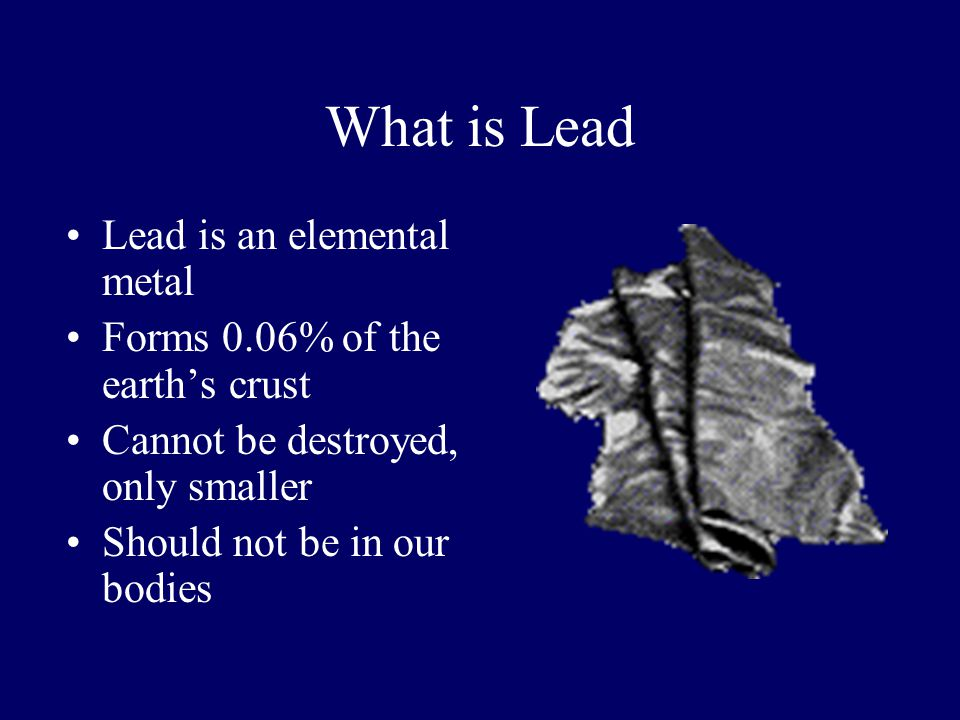 What is Lead Lead is an elemental metal Forms 0.06% of the earths crust Cannot be destroyed, only smaller Should not be in our bodies