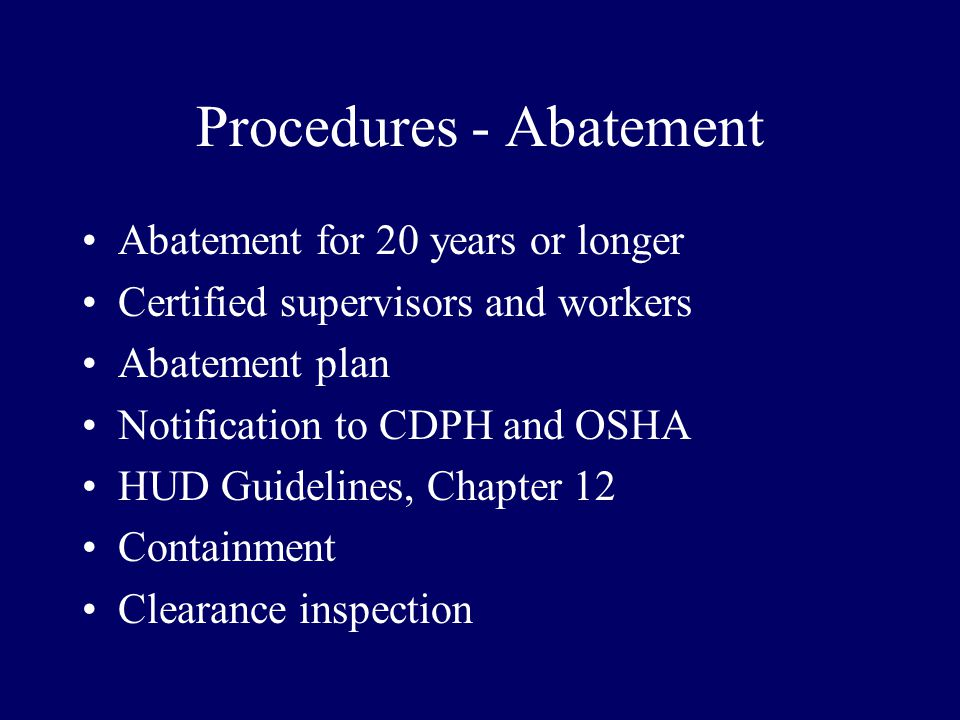 Procedures - Abatement Abatement for 20 years or longer Certified supervisors and workers Abatement plan Notification to CDPH and OSHA HUD Guidelines, Chapter 12 Containment Clearance inspection