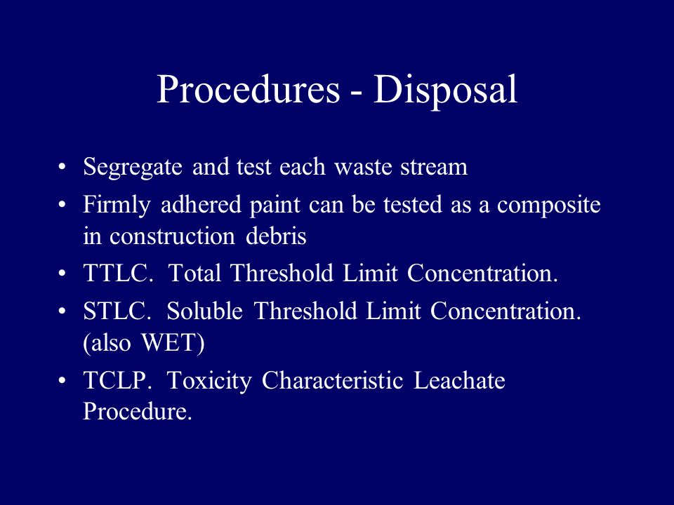 Procedures - Disposal Segregate and test each waste stream Firmly adhered paint can be tested as a composite in construction debris TTLC.