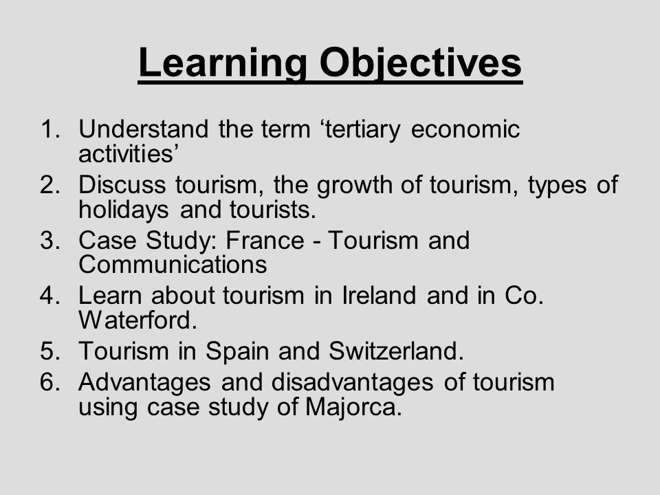 Learning Objectives 1.Understand the term tertiary economic activities 2.Discuss tourism, the growth of tourism, types of holidays and tourists.