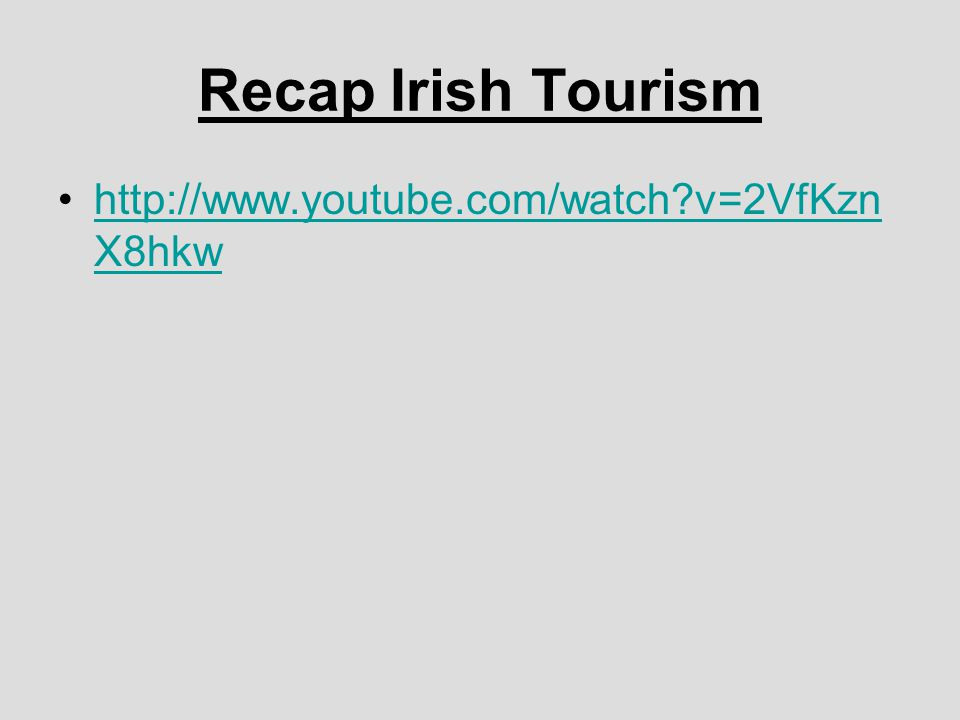 Recap Irish Tourism http://www.youtube.com/watch v=2VfKzn X8hkwhttp://www.youtube.com/watch v=2VfKzn X8hkw