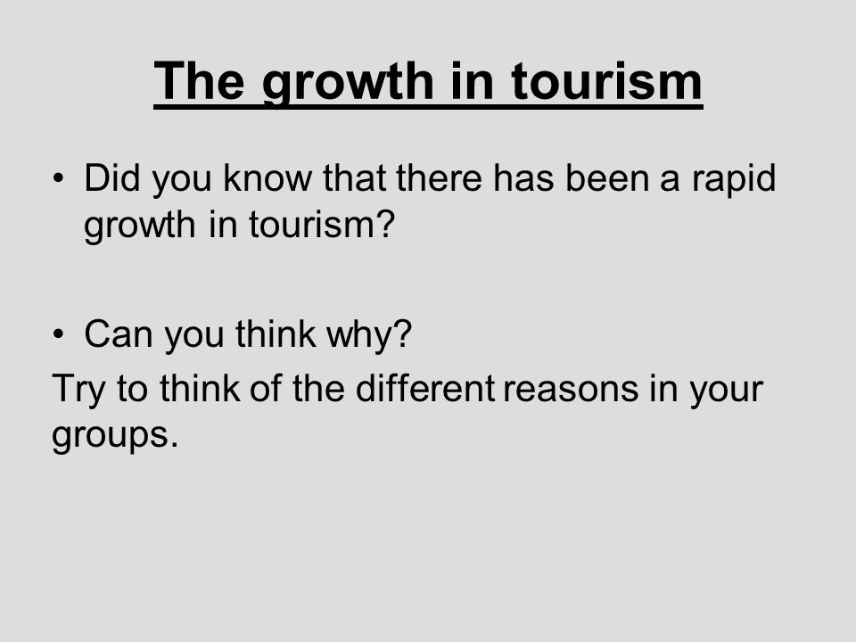 The growth in tourism Did you know that there has been a rapid growth in tourism.