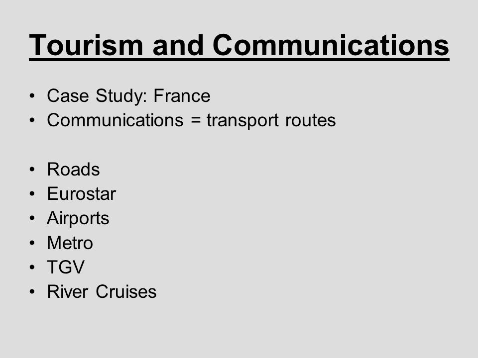 Tourism and Communications Case Study: France Communications = transport routes Roads Eurostar Airports Metro TGV River Cruises