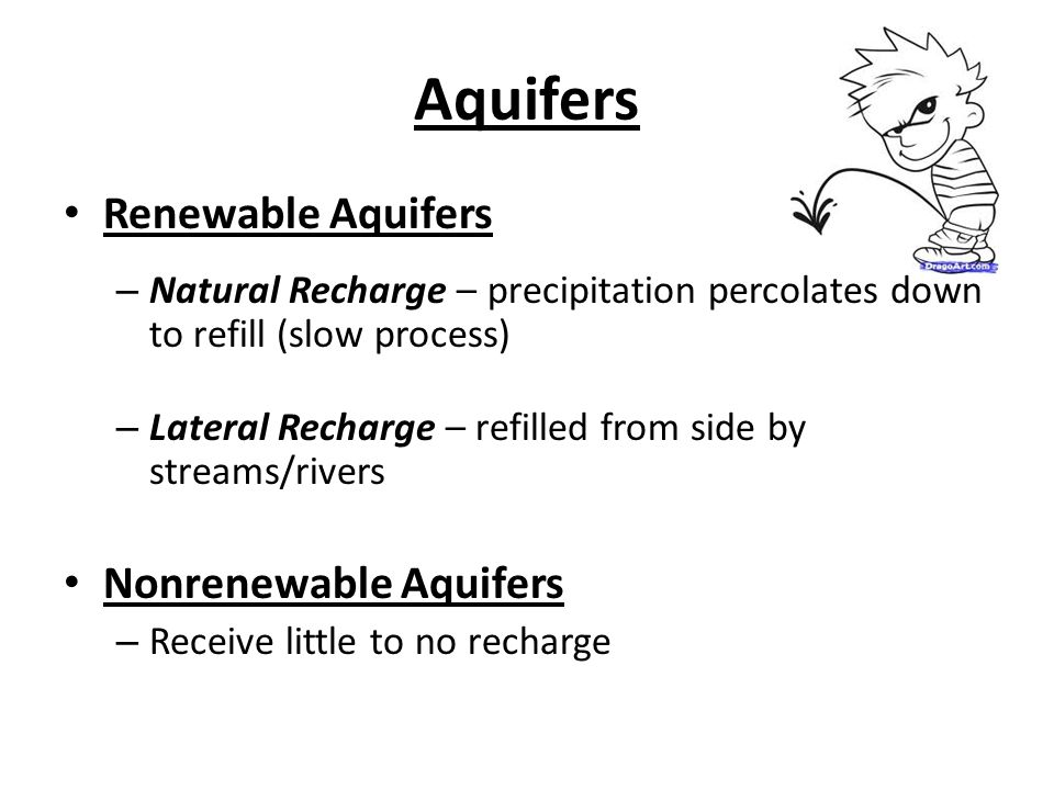 Aquifers Renewable Aquifers – Natural Recharge – precipitation percolates down to refill (slow process) – Lateral Recharge – refilled from side by streams/rivers Nonrenewable Aquifers – Receive little to no recharge