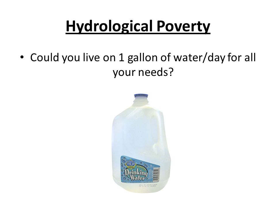 Hydrological Poverty Could you live on 1 gallon of water/day for all your needs?