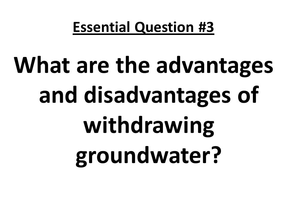 Essential Question #3 What are the advantages and disadvantages of withdrawing groundwater?