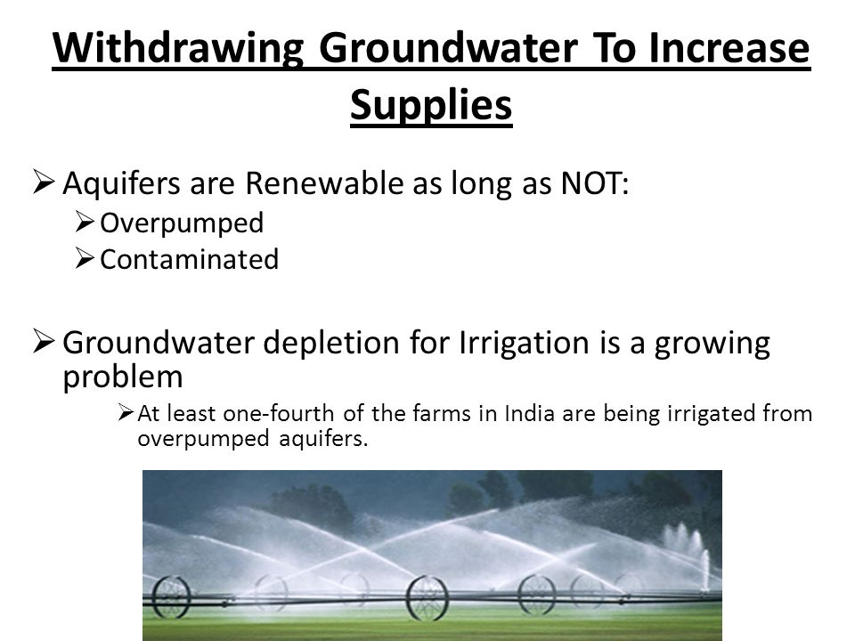 Withdrawing Groundwater To Increase Supplies Aquifers are Renewable as long as NOT: Overpumped Contaminated Groundwater depletion for Irrigation is a growing problem At least one-fourth of the farms in India are being irrigated from overpumped aquifers.